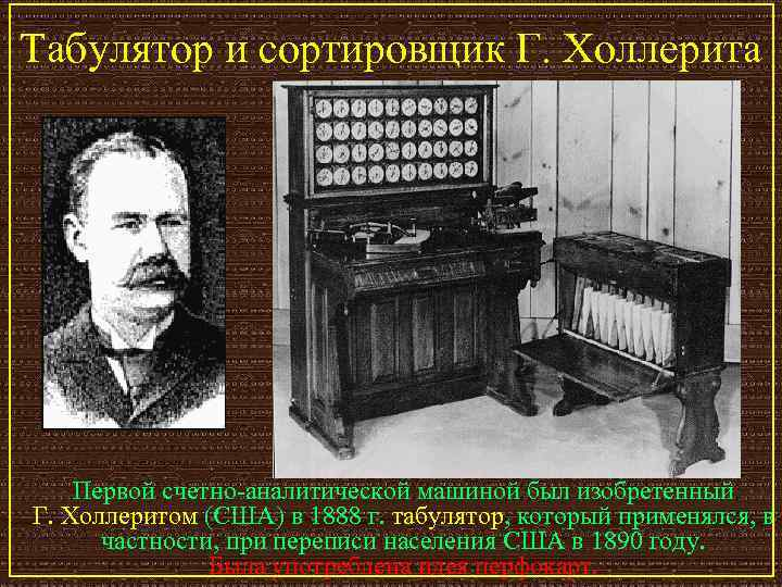 Табулятор и сортировщик Г. Холлерита   Первой счетно-аналитической машиной был изобретенный Г. Холлеритом