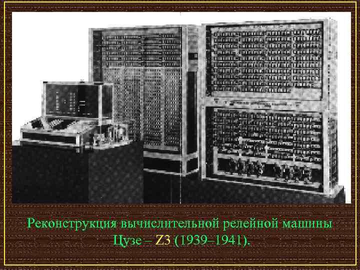 Реконструкция вычислительной релейной машины   Цузе – Z 3 (1939– 1941).