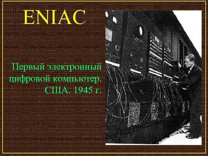 ENIAC  Первый электронный цифровой компьютер.   США. 1945 г.
