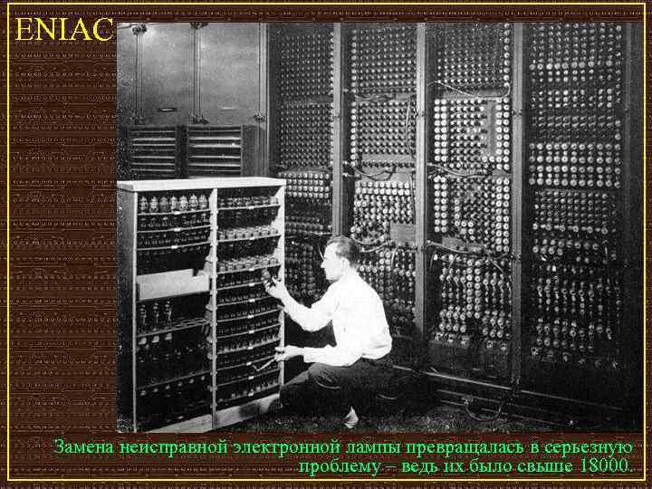 ENIAC Замена неисправной электронной лампы превращалась в серьезную     проблему –