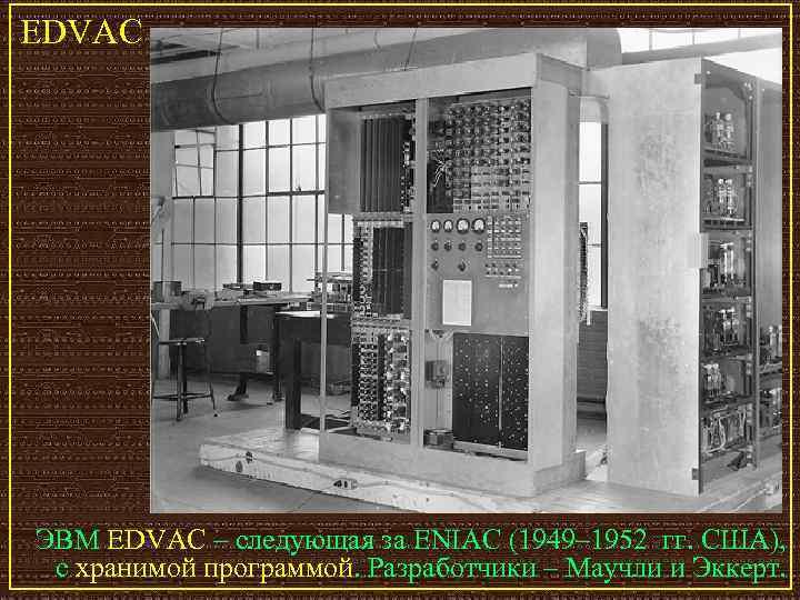 EDVAC ЭВМ EDVAC – следующая за ENIAC (1949– 1952 гг. США),  с хранимой