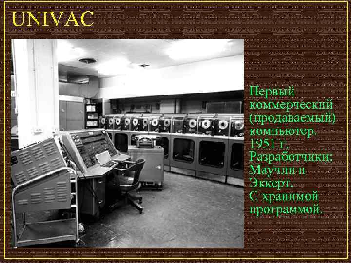 UNIVAC  Первый  коммерческий  (продаваемый)  компьютер.  1951 г.  Разработчики:
