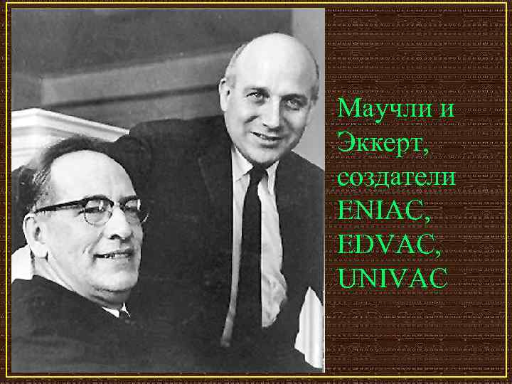 Маучли и Эккерт,  создатели ENIAC, EDVAC,  UNIVAC