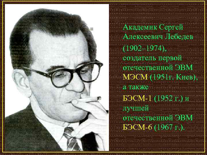Академик Сергей Алексеевич Лебедев (1902– 1974),  создатель первой отечественной ЭВМ МЭСМ (1951 г.