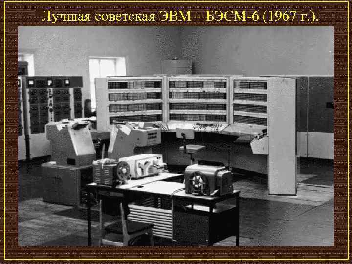 Лучшая советская ЭВМ – БЭСМ-6 (1967 г. ).