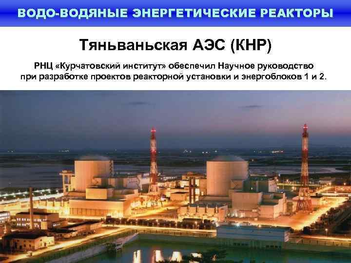 ВОДО-ВОДЯНЫЕ ЭНЕРГЕТИЧЕСКИЕ РЕАКТОРЫ   Тяньваньская АЭС (КНР)  РНЦ «Курчатовский институт» обеспечил Научное