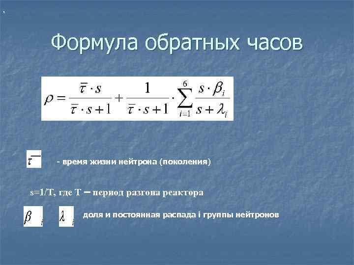 ,   Формула обратных часов   - время жизни нейтрона (поколения)