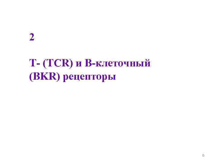 2 Т- (ТCR) и В-клеточный (BKR) рецепторы     6