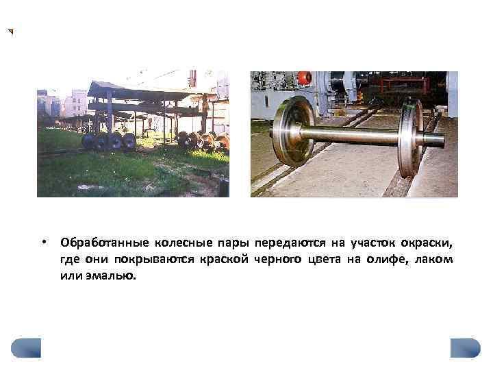 • Обработанные колесные пары передаются на участок окраски,  где они покрываются краской