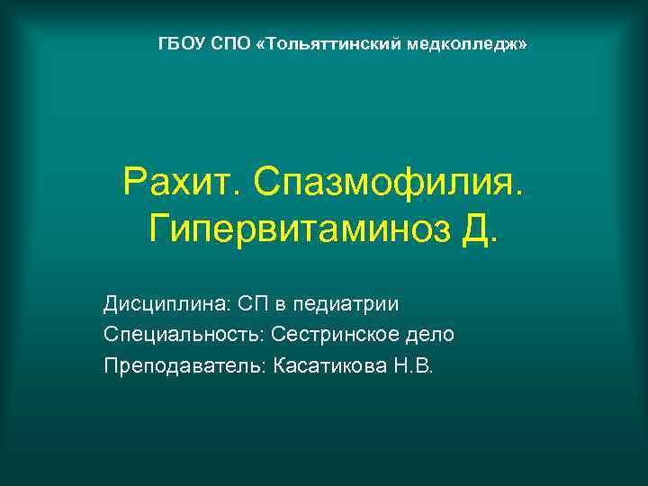 ГБОУ СПО «Тольяттинский медколледж»  Рахит. Спазмофилия.  Гипервитаминоз Д. Дисциплина: СП