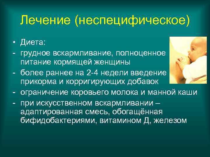 Лечение (неспецифическое) • Диета: - грудное вскармливание, полноценное  питание кормящей женщины -