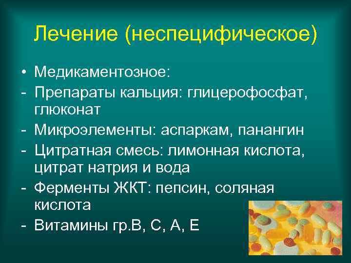 Лечение (неспецифическое) • Медикаментозное: - Препараты кальция: глицерофосфат,  глюконат - Микроэлементы: аспаркам,