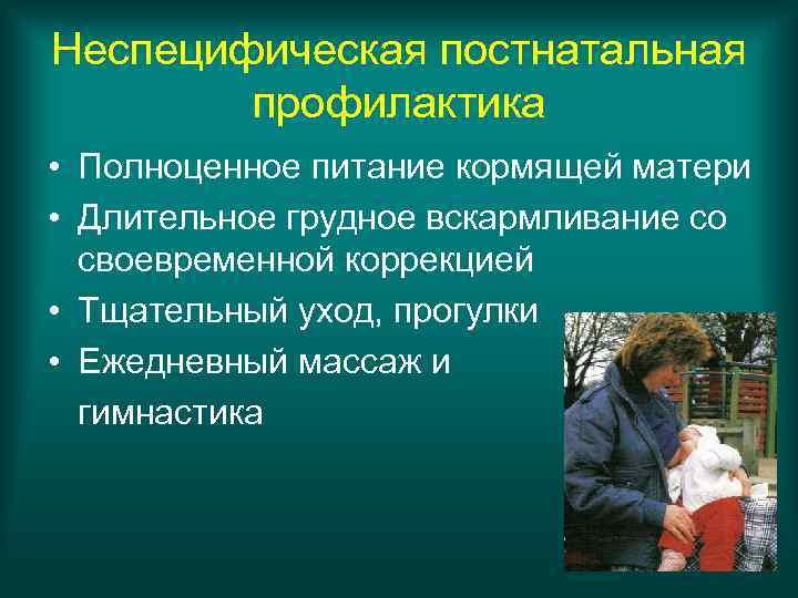 Неспецифическая постнатальная   профилактика • Полноценное питание кормящей матери • Длительное грудное вскармливание