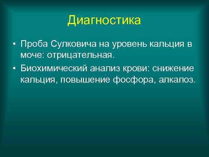 Диагностика • Проба Сулковича на уровень кальция в  моче: отрицательная.