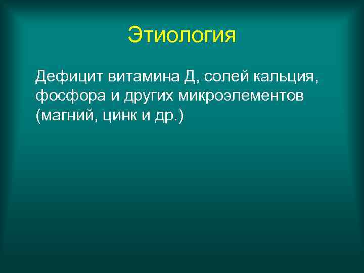 Этиология Дефицит витамина Д, солей кальция, фосфора и других микроэлементов (магний, цинк
