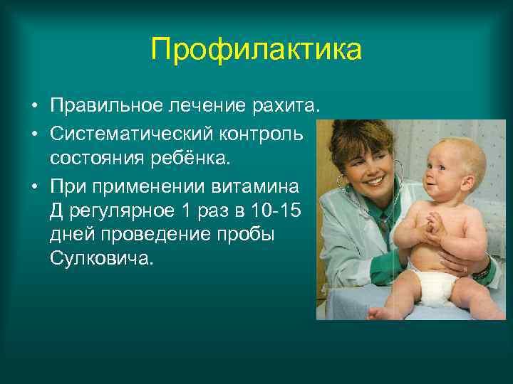 Профилактика • Правильное лечение рахита.  • Систематический контроль  состояния ребёнка.