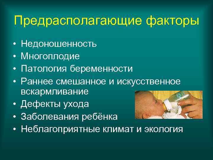 Предрасполагающие факторы • Недоношенность • Многоплодие • Патология беременности • Раннее смешанное и искусственное