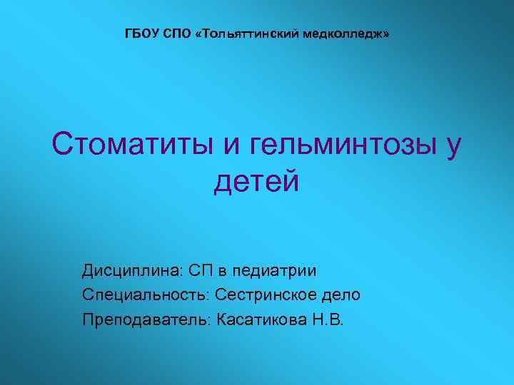 ГБОУ СПО «Тольяттинский медколледж» Стоматиты и гельминтозы у   детей  Дисциплина: