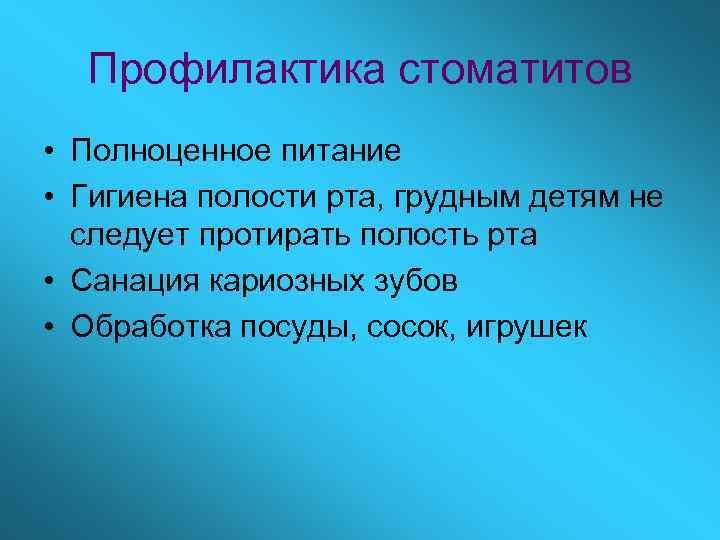 Профилактика стоматитов • Полноценное питание • Гигиена полости рта, грудным детям не