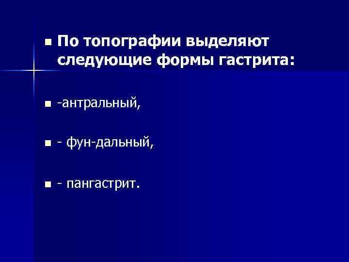 n  По топографии выделяют следующие формы гастрита:  n  -антральный,  n