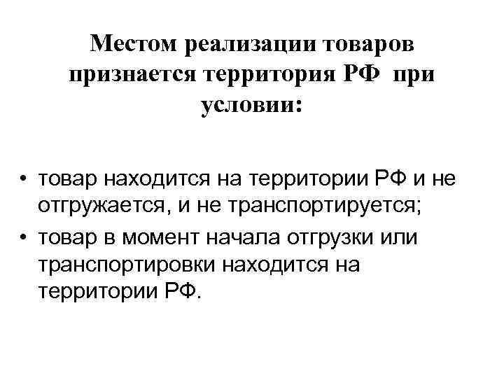 Местом реализации товаров признается территория РФ при    условии:  •