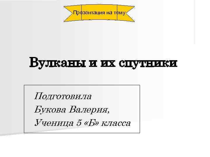 Презентация на тему Вулканы и их спутники Подготовила Букова Валерия, Ученица 5