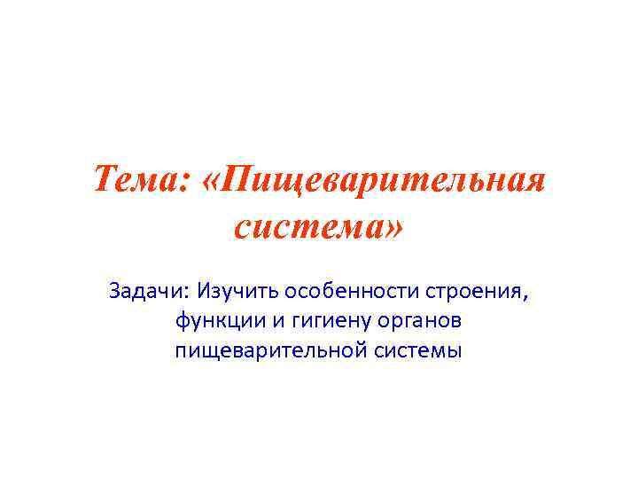 Тема:  «Пищеварительная  система» Задачи: Изучить особенности строения,  функции и гигиену органов