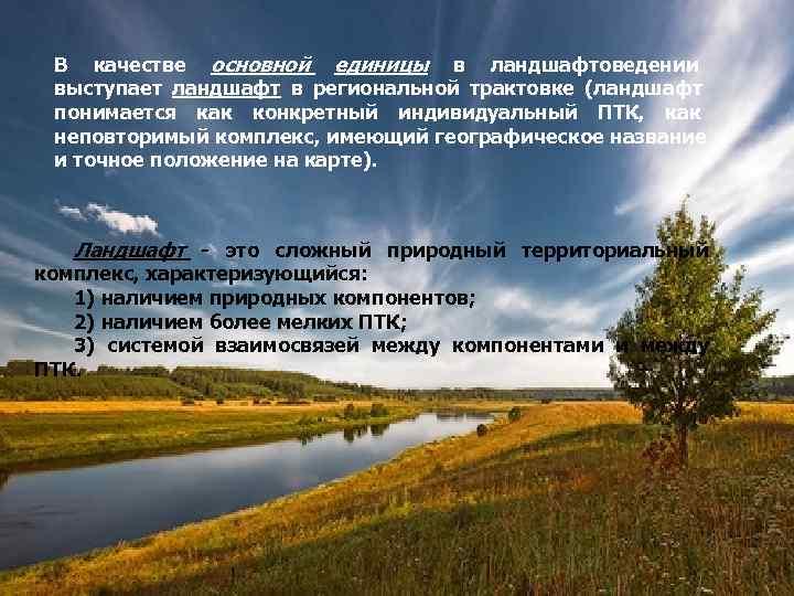 В качестве основной единицы в ландшафтоведении выступает ландшафт в региональной трактовке (ландшафт понимается