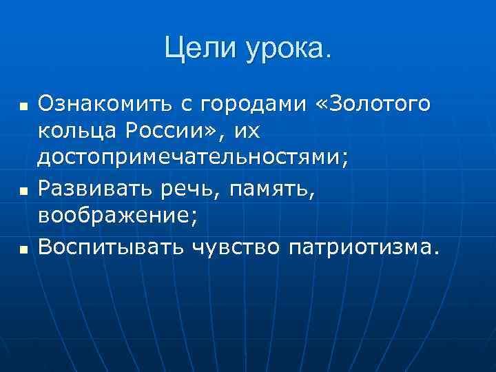 Цели урока. n  Ознакомить с городами «Золотого кольца России» ,