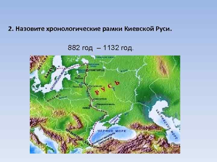 2. Назовите хронологические рамки Киевской Руси.     882 год – 1132