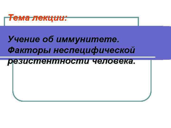 Тема лекции:  Учение об иммунитете. Факторы неспецифической резистентности человека.