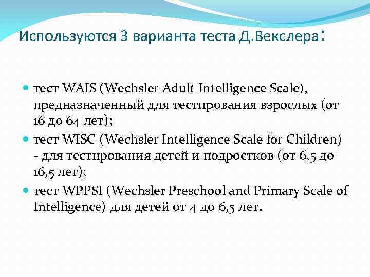 Используются 3 варианта теста Д. Векслера: тест WAIS (Wechsler Adult Intelligence Scale),  предназначенный