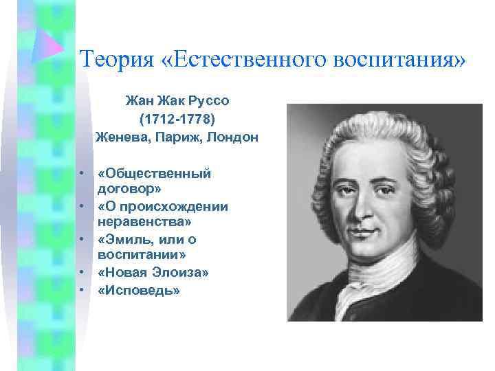 Теория «Естественного воспитания»  Жан Жак Руссо  (1712 -1778)  Женева, Париж, Лондон