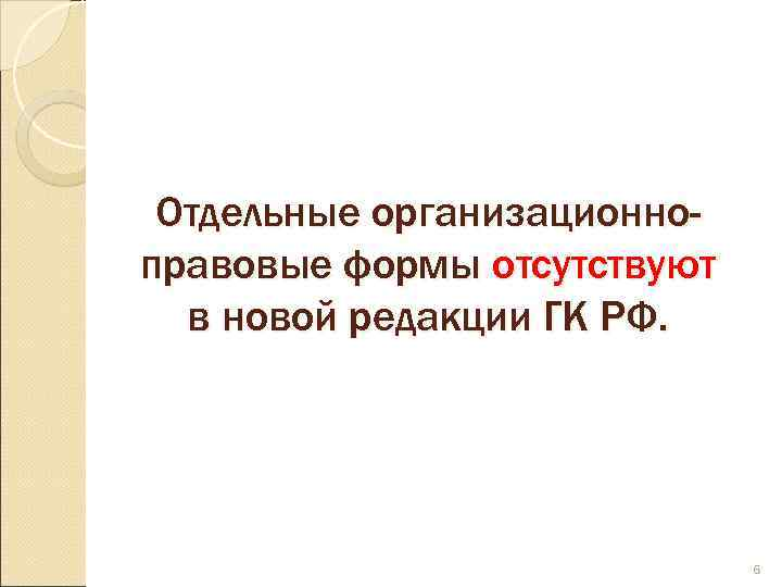 Отдельные организационно- правовые формы отсутствуют  в новой редакции ГК РФ.