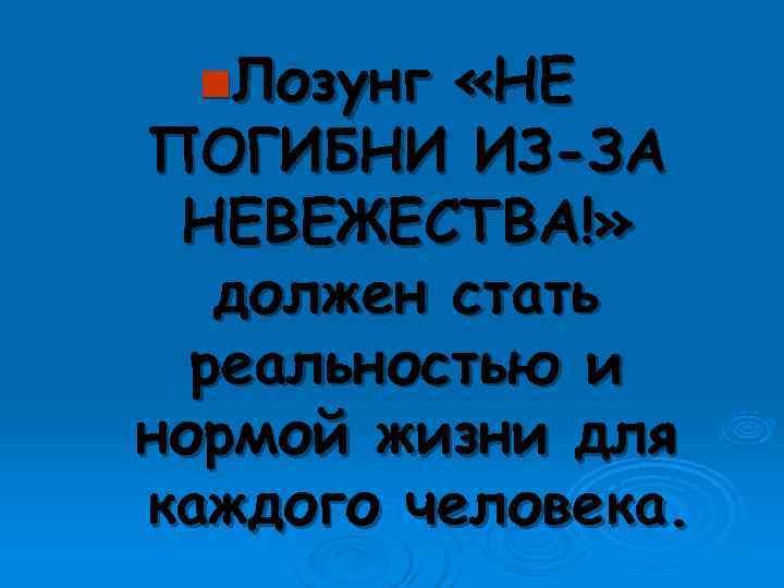 n. Лозунг  «НЕ ПОГИБНИ ИЗ-ЗА НЕВЕЖЕСТВА!» должен стать  реальностью и нормой