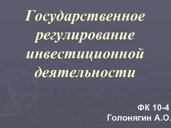 Государственное регулирование инвестиционной деятельности   ФК 10 -4  Голонягин А. О.