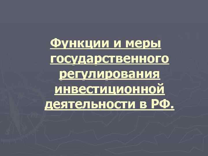 Функции и меры государственного  регулирования  инвестиционной деятельности в РФ.