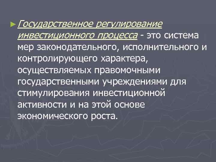 ► Государственноерегулирование инвестиционного процесса - это система  мер законодательного, исполнительного и  контролирующего