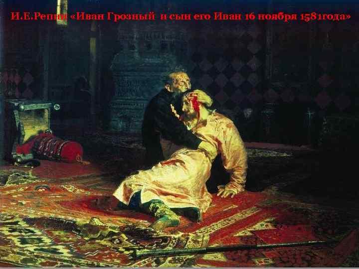 И. Е. Репин «Иван Грозный и сын его Иван 16 ноября 1581 года»