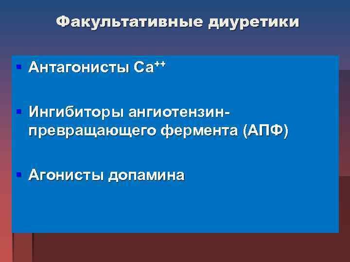 Факультативные диуретики § Антагонисты Са++ § Ингибиторы ангиотензин-  превращающего фермента (АПФ)
