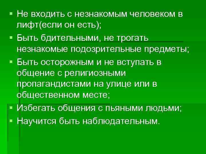 § Не входить с незнакомым человеком в  лифт(если он есть); § Быть бдительными,