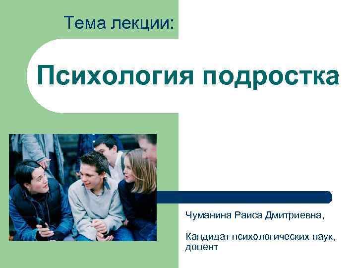 Тема лекции:  Психология подростка    Чуманина Раиса Дмитриевна,
