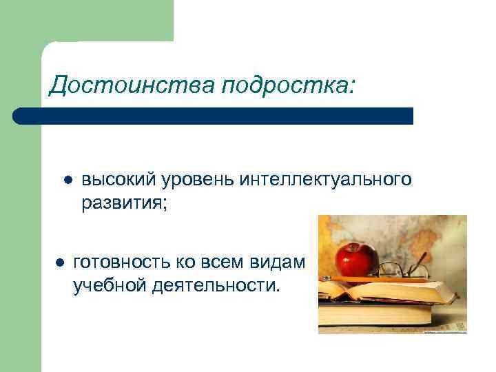 Достоинства подростка:  l  высокий уровень интеллектуального развития;  l  готовность ко