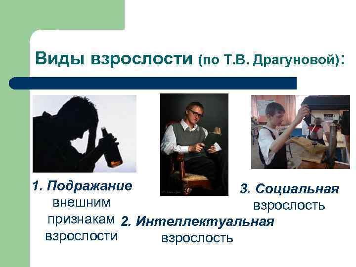 Виды взрослости (по Т. В. Драгуновой): 1. Подражание   3. Социальная внешним