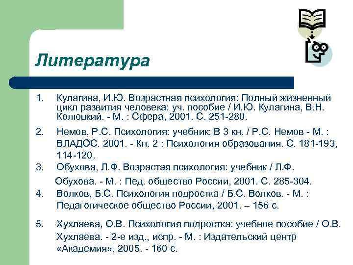 Литература 1.  Кулагина, И. Ю. Возрастная психология: Полный жизненный цикл развития человека: уч.