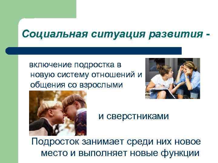 Социальная ситуация развития -  включение подростка в новую систему отношений и общения со