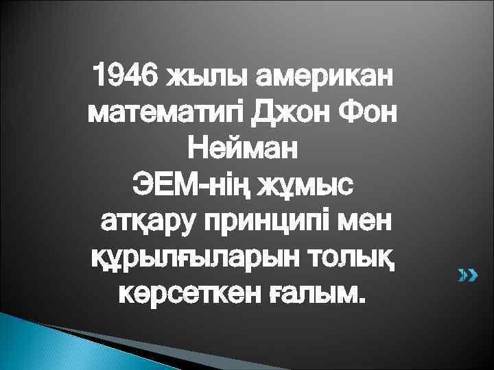 1946 жылы американ математигі Джон Фон  Нейман  ЭЕМ-нің жұмыс атқару принципі мен