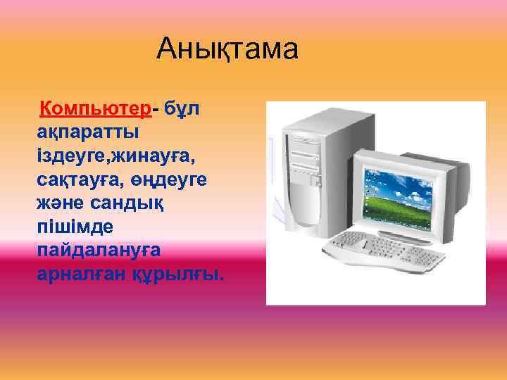 Анықтама Компьютер- бұл ақпаратты іздеуге, жинауға, сақтауға, өңдеуге және сандық пішімде
