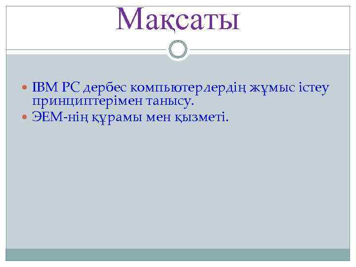 Мақсаты  ІBM PC дербес компьютерлердің жұмыс істеу  принциптерімен танысу.