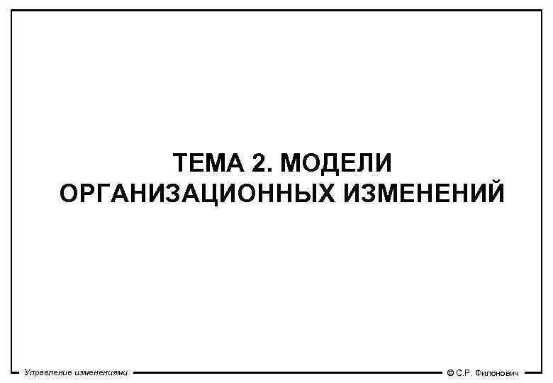 ТЕМА 2. МОДЕЛИ  ОРГАНИЗАЦИОННЫХ ИЗМЕНЕНИЙ Управление изменениями © С. Р.